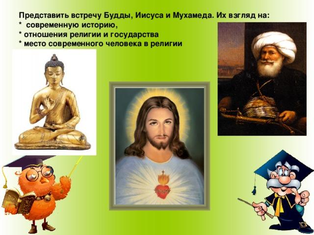 Представить встречу Будды, Иисуса и Мухамеда. Их взгляд на:  * современную историю,  * отношения религии и государства  * место современного человека в религии