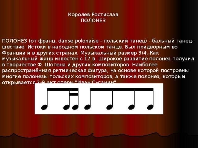Королев Ростислав ПОЛОНЕЗ ПОЛОНЕЗ (от франц. danse polonaise - польский танец) - бальный танец-шествие. Истоки в народном польском танце. Был придворным во Франции и в других странах. Музыкальный размер 3/4. Как музыкальный жанр известен с 17 в. Широкое развитие полонез получил в творчестве Ф. Шопена и других композиторов. Наиболее распространённая ритмическая фигура, на основе которой построены многие полонезы польских композиторов, а также полонез, которым открывается 2-й акт оперы