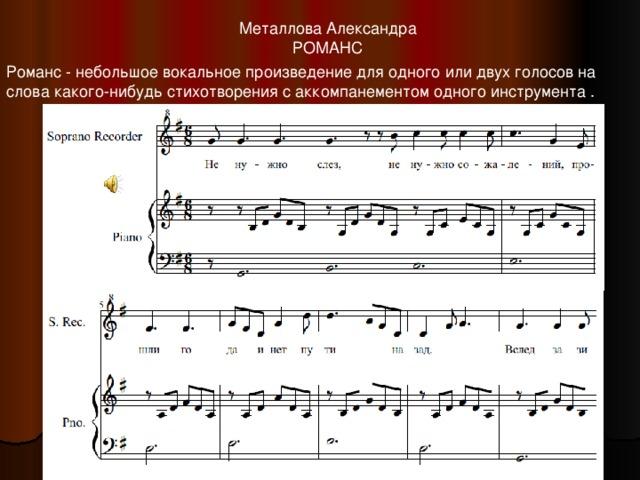 Металлова Александра РОМАНС Романс - небольшое вокальное произведение для одного или двух голосов на слова какого-нибудь стихотворения с аккомпанементом одного инструмента .