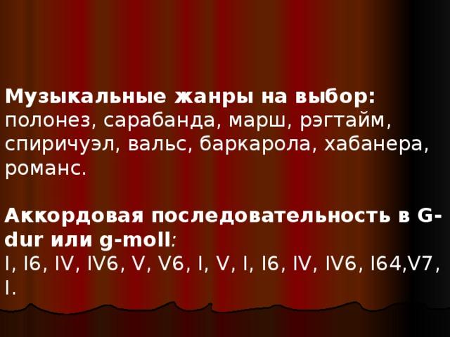 Музыкальные жанры на выбор: полонез, сарабанда, марш, рэгтайм, спиричуэл, вальс, баркарола, хабанера, романс. Аккордовая последовательность в G-dur или g-moll : I, I6, IV, IV6, V, V6, I, V, I, I6, IV, IV6, I64,V7, I.