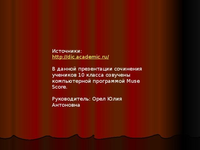 Источники: http://dic.academic.ru/ В данной презентации сочинения учеников 10 класса озвучены компьютерной программой Muse Score. Руководитель: Орел Юлия Антоновна