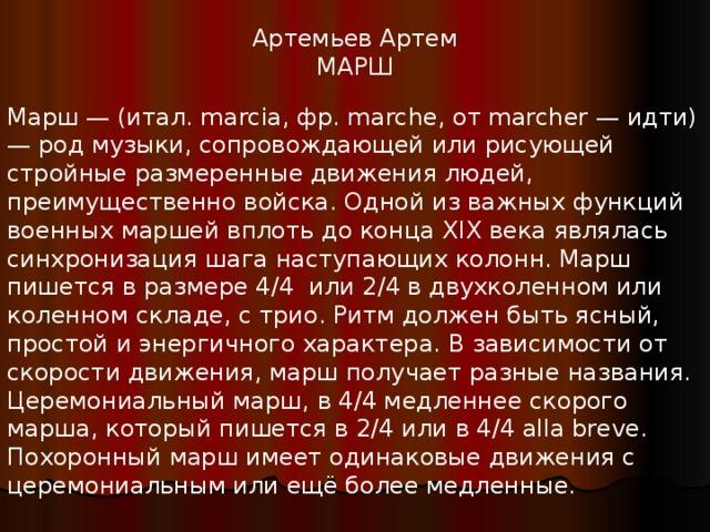 Артемьев Артем МАРШ Марш — (итал. marcia, фр. marche, от marcher — идти) — род музыки, сопровождающей или рисующей стройные размеренные движения людей, преимущественно войска. Одной из важных функций военных маршей вплоть до конца XIX века являлась синхронизация шага наступающих колонн. Марш пишется в размере 4/4 или 2/4 в двухколенном или коленном складе, с трио. Ритм должен быть ясный, простой и энергичного характера. В зависимости от скорости движения, марш получает разные названия. Церемониальный марш, в 4/4 медленнее скорого марша, который пишется в 2/4 или в 4/4 alla breve. Похоронный марш имеет одинаковые движения с церемониальным или ещё более медленные.