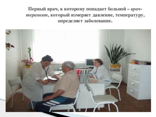 Первый врач, к которому попадает больной – врач-терапевт , который измеряет давление, температуру, определяет заболевание .