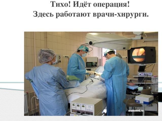 Тихо! Идёт операция!  Здесь работают врачи-хирурги.