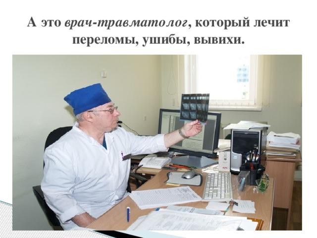 А это врач-травматолог , который лечит переломы, ушибы, вывихи.