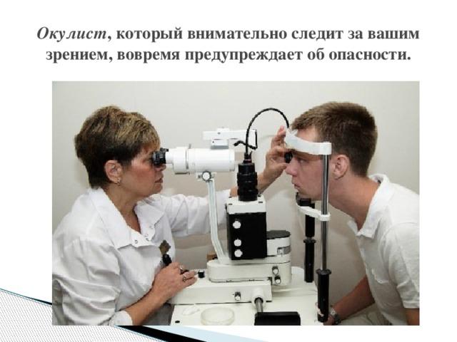 Окулист , который внимательно следит за вашим зрением, вовремя предупреждает об опасности.