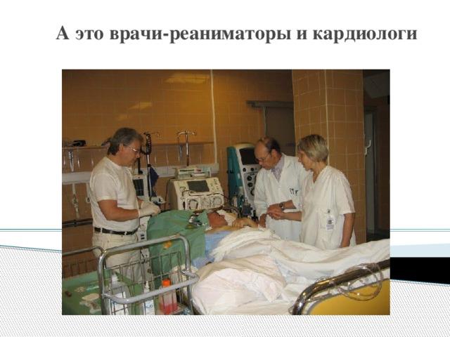А это врачи-реаниматоры и кардиологи