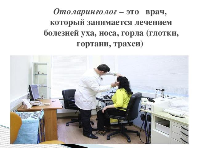 Отоларинголог – это  врач, которыйзанимается лечением  болезней уха, носа, горла (глотки, гортани, трахеи)