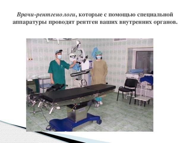 Врачи-рентгенологи , которые с помощью специальной аппаратуры проводят рентген ваших внутренних органов.
