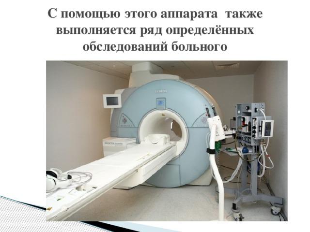С помощью этого аппарата также выполняется ряд определённых обследований больного