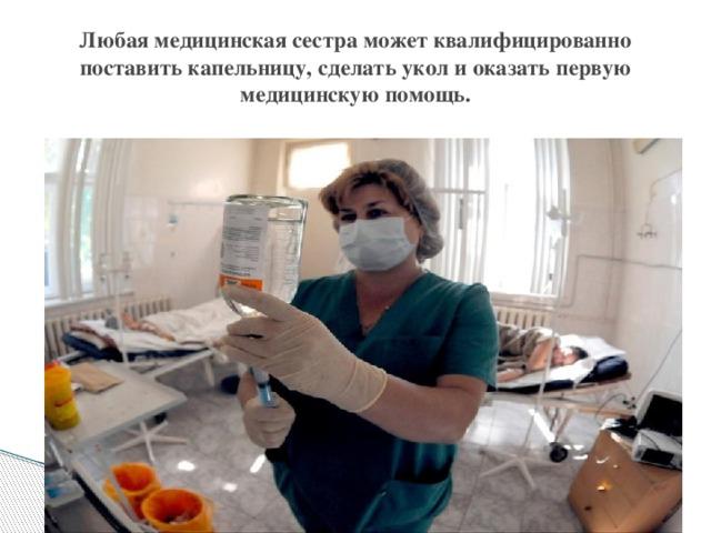 Любая медицинская сестра может квалифицированно поставить капельницу, сделать укол и оказать первую медицинскую помощь.