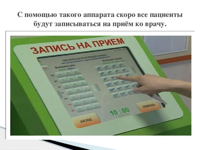 С помощью такого аппарата скоро все пациенты будут записываться на приём ко врачу.
