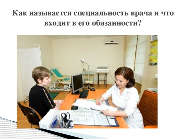 Как называется специальность врача и что входит в его обязанности?