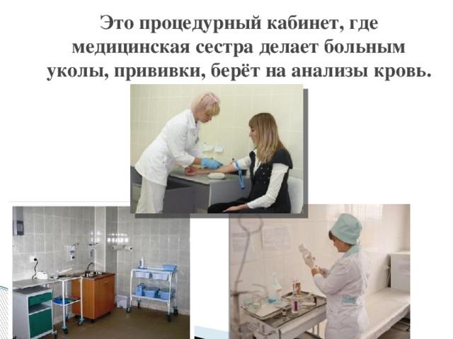 Это процедурный кабинет, где медицинская сестра делает больным уколы, прививки, берёт на анализы кровь.