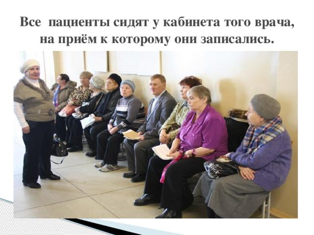Все пациенты сидят у кабинета того врача, на приём к которому они записались.