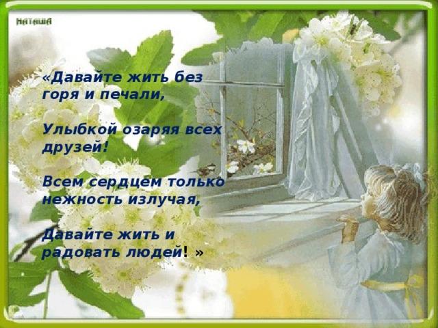 «Давайте жить без горя и печали,   Улыбкой озаряя всех друзей!   Всем сердцем только нежность излучая,   Давайте жить и радовать людей !»