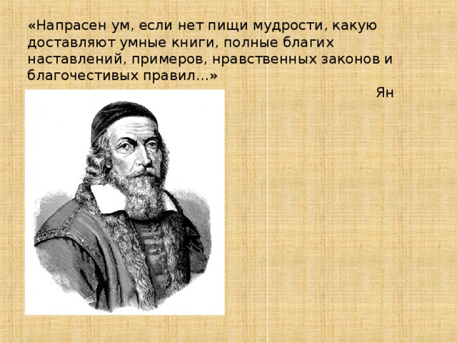 «Напрасен ум, если нет пищи мудрости, какую доставляют умные книги, полные благих наставлений, примеров, нравственных законов и благочестивых правил…»  Ян Амос  Коменский