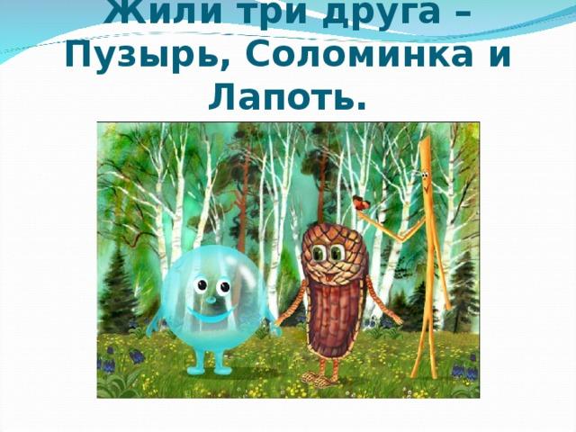 Жили три друга – Пузырь, Соломинка и Лапоть.