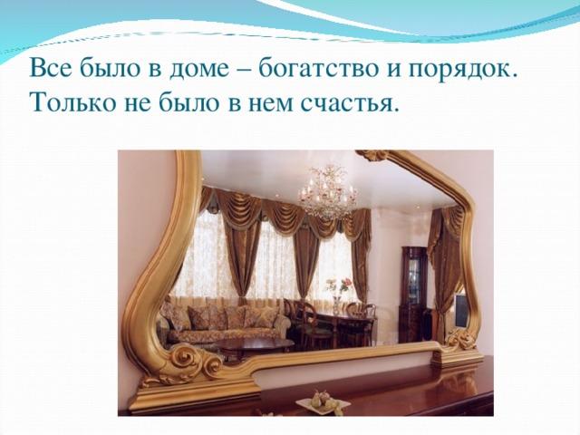 Все было в доме – богатство и порядок. Только не было в нем счастья.