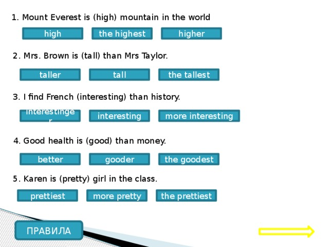 1. Mount Everest is (high) mountain in the world high higher the highest 2. Mrs. Brown is (tall) than Mrs Taylor. taller the tallest tall 3. I find French (interesting) than history. interesting interestinger more interesting 4. Good health is (good) than money. better the goodest gooder 5. Karen is (pretty) girl in the class. the prettiest prettiest more pretty ПРАВИЛА