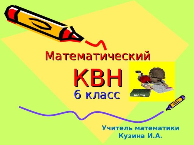 Математический  КВН 6 класс Учитель математики Кузина И.А.