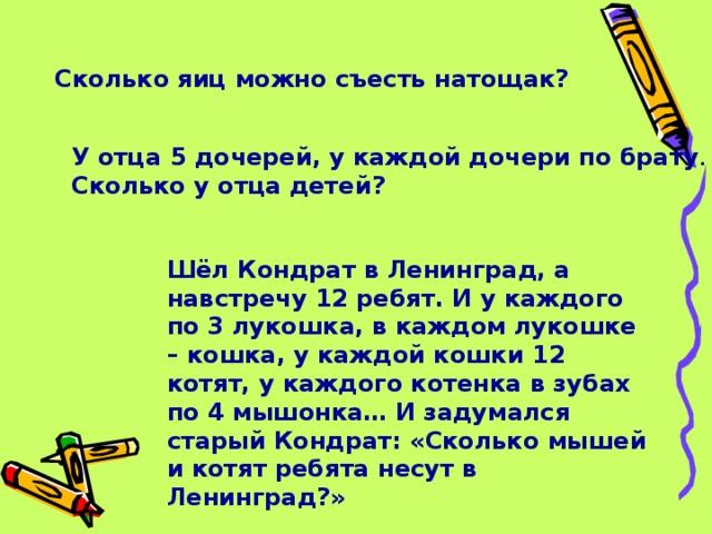 Сколько яиц можно съесть натощак? У отца 5 дочерей, у каждой дочери по брату . Сколько у отца детей? Шёл Кондрат в Ленинград, а навстречу 12 ребят. И у каждого по 3 лукошка, в каждом лукошке – кошка, у каждой кошки 12 котят, у каждого котенка в зубах по 4 мышонка… И задумался старый Кондрат: «Сколько мышей и котят ребята несут в Ленинград?»