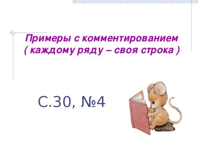 Примеры с комментированием ( каждому ряду – своя строка ) С.30, №4