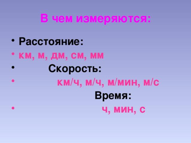 В чем измеряются: Расстояние: км, м, дм, см, мм  Скорость:  км/ч, м/ч, м/мин, м/с   Время:  ч, мин, с