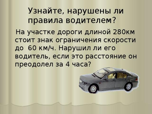 Узнайте, нарушены ли правила водителем?  На участке дороги длиной 280км стоит знак ограничения скорости до 60 км/ч. Нарушил ли его водитель, если это расстояние он преодолел за 4 часа?