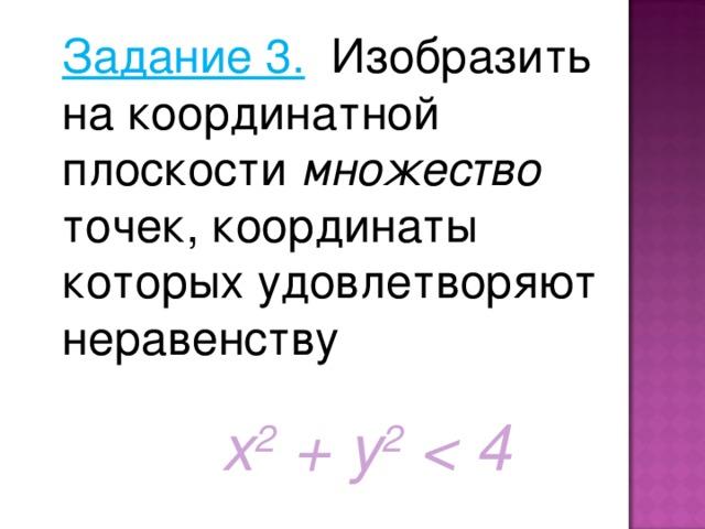 Задание 3. Изобразить на координатной плоскости множество точек, координаты которых удовлетворяют неравенству х 2  + y 2   4