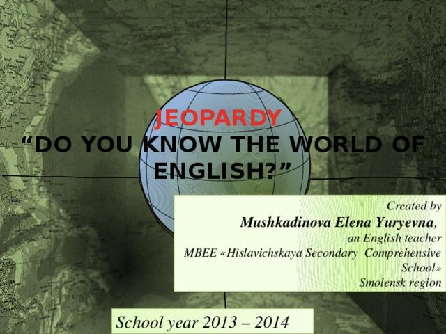 "JEOPARDY "" DO YOU KNOW THE WORLD OF ENGLISH?""   Created by Mushkadinova Elena Yuryevna , an English teacher MBEE «Hislavichskaya Secondary Comprehensive School» Smolensk region School year 2013 – 2014"