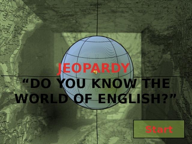 "JEOPARDY  JEOPARDY "" DO YOU KNOW THE WORLD OF ENGLISH?""   Start"