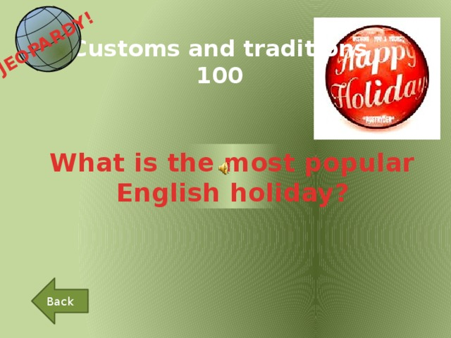 JEOPARDY!  Customs and traditions 100 What is the most popular English holiday? Back