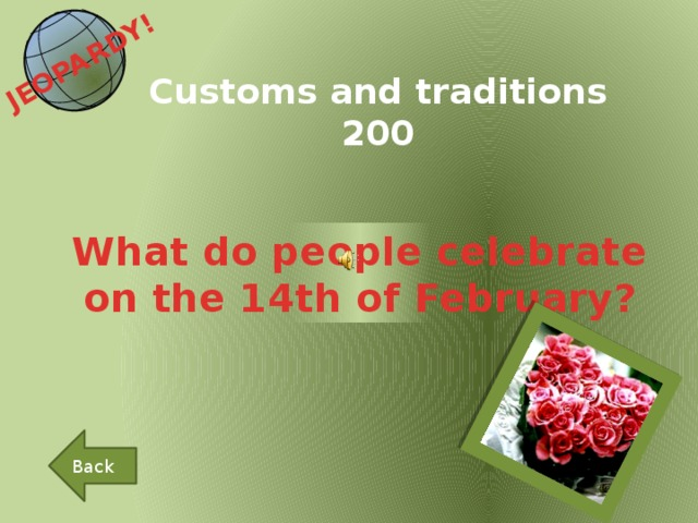 JEOPARDY!  Customs and traditions 200 What do people celebrate on the 14th of February? Back