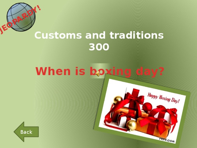 JEOPARDY!  Customs and traditions 300 When is boxing day? Back