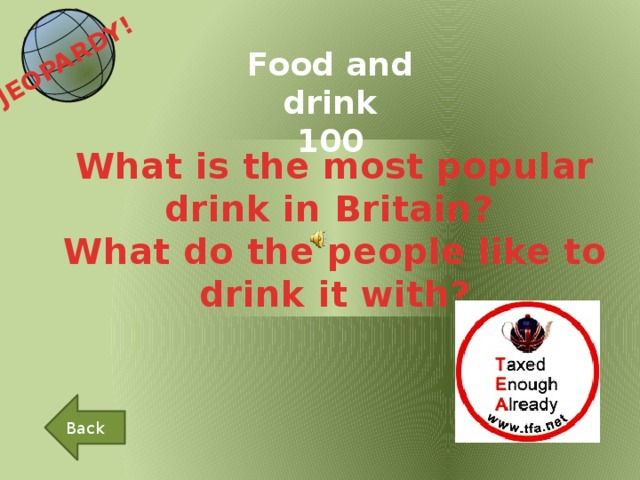 JEOPARDY!  Food and drink 100 What is the most popular drink in Britain? What do the people like to drink it with? Back