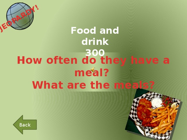 JEOPARDY!  Food and drink 300 How often do they have a meal? What are the meals? Back