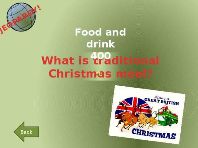 JEOPARDY!  Food and drink 400 What is traditional Christmas meal? Back