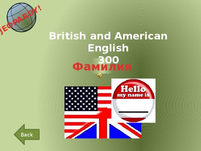 JEOPARDY!  British and American English 300 Фамилия Back