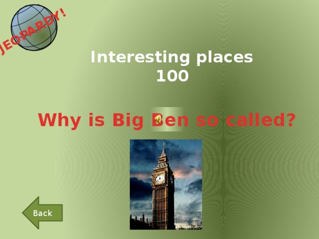 JEOPARDY!  Interesting places 100 Why is Big Ben so called? Back