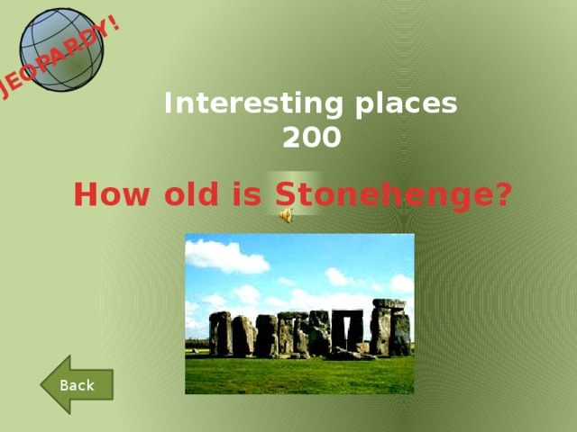 JEOPARDY!  Interesting places 200 How old is Stonehenge? Back