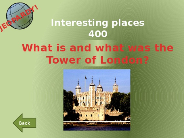 JEOPARDY!  Interesting places 400 What is and what was the Tower of London? Back