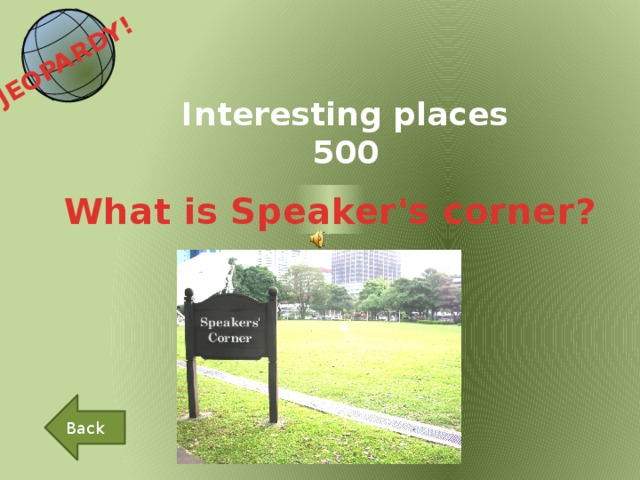 JEOPARDY!  Interesting places 500 What is Speaker's corner? Back
