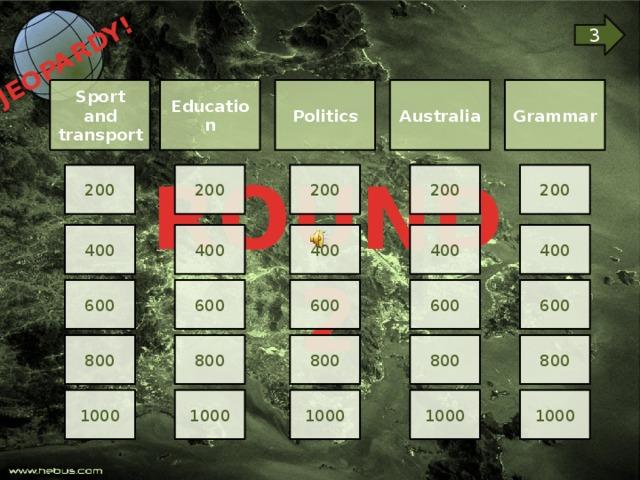 JEOPARDY!  3 Grammar Education Australia Politics Sport and transport ROUND 2 200 200 200 200 200 400 400 400 400 400 600 600 600 600 600 800 800 800 800 800 1000 1000 1000 1000 1000