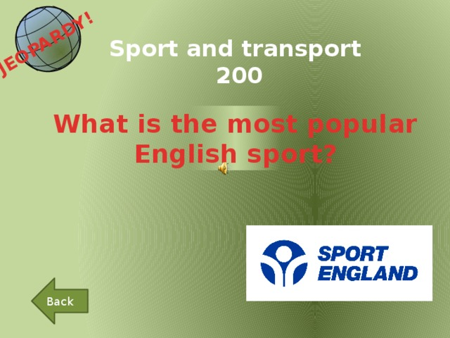 JEOPARDY!  Sport and transport 200 What is the most popular English sport? Back