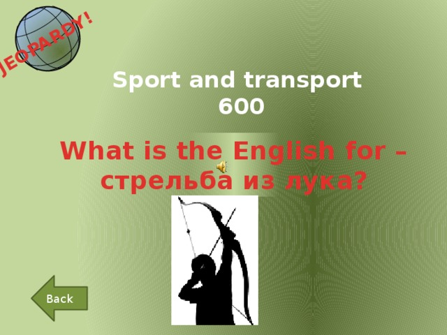 JEOPARDY!  Sport and transport 600 What is the English for – стрельба из лука? Back