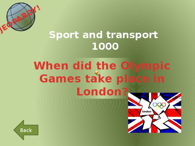 JEOPARDY!  Sport and transport 1000 When did the Olympic Games take place in London? Back
