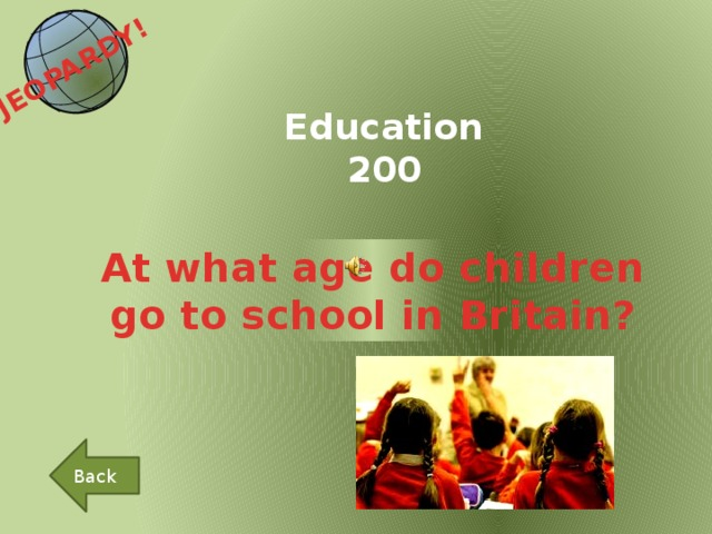 JEOPARDY!  Education 200 At what age do children go to school in Britain? Back