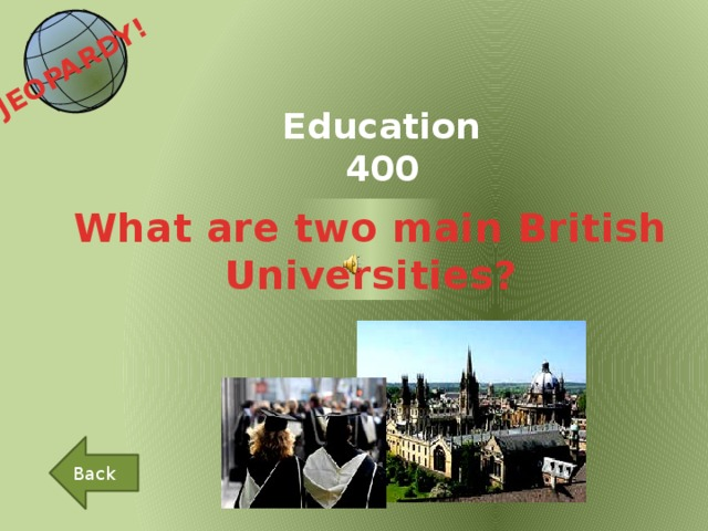 JEOPARDY!  Education 400 What are two main British Universities? Back