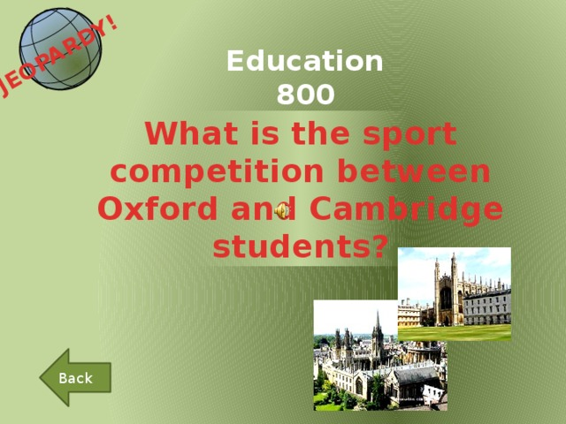 JEOPARDY!  Education 800 What is the sport competition between Oxford and Cambridge students? Back